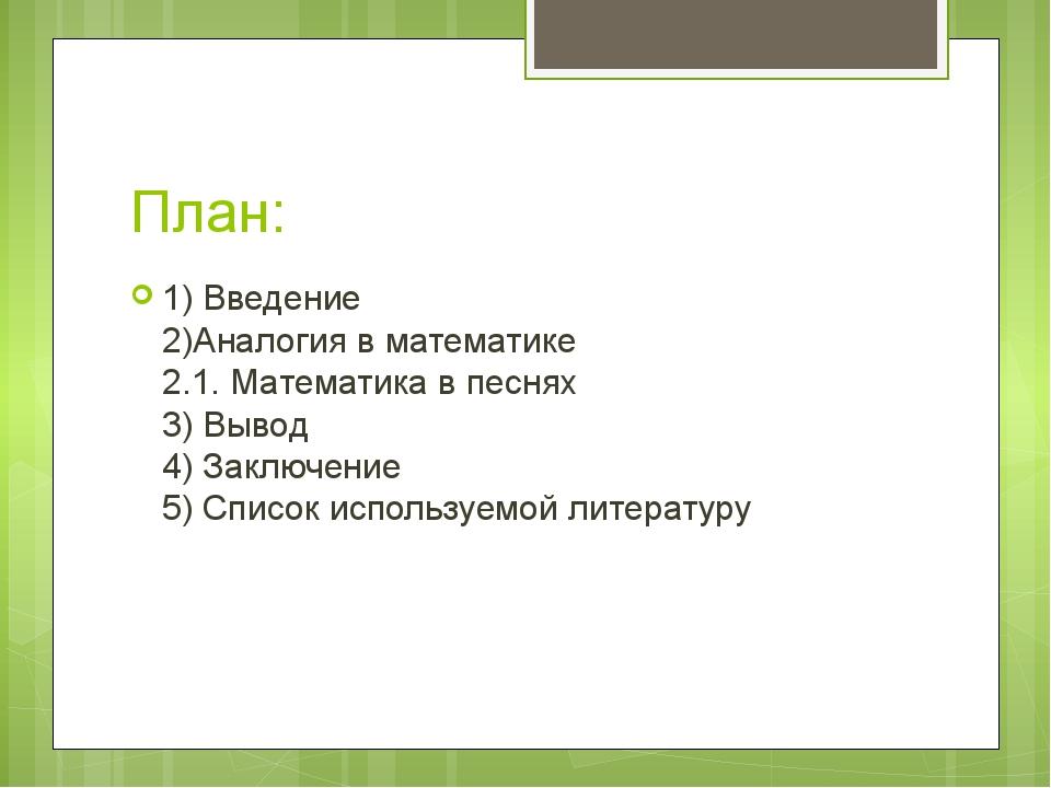 План: 1) Введение 2)Аналогия в математике 2.1. Математика в песнях 3) Вывод 4...