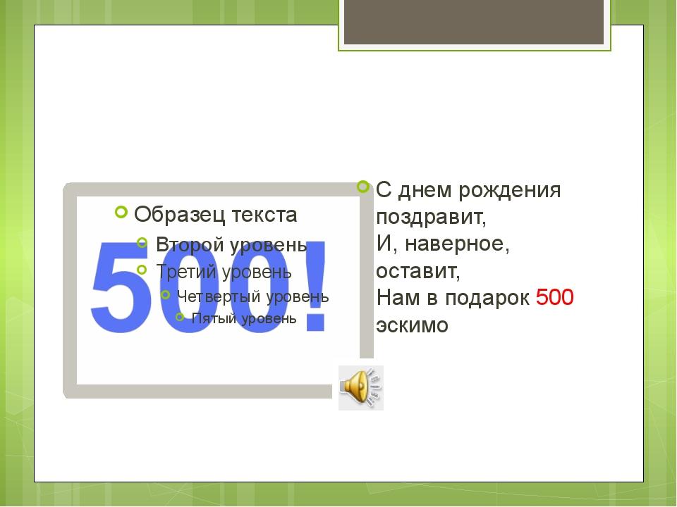 С днем рождения поздравит, И, наверное, оставит, Нам в подарок 500 эскимо