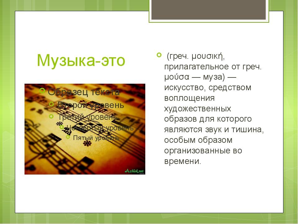 Музыка-это (греч. μουσική, прилагательное от греч. μούσα — муза) — искусство,...