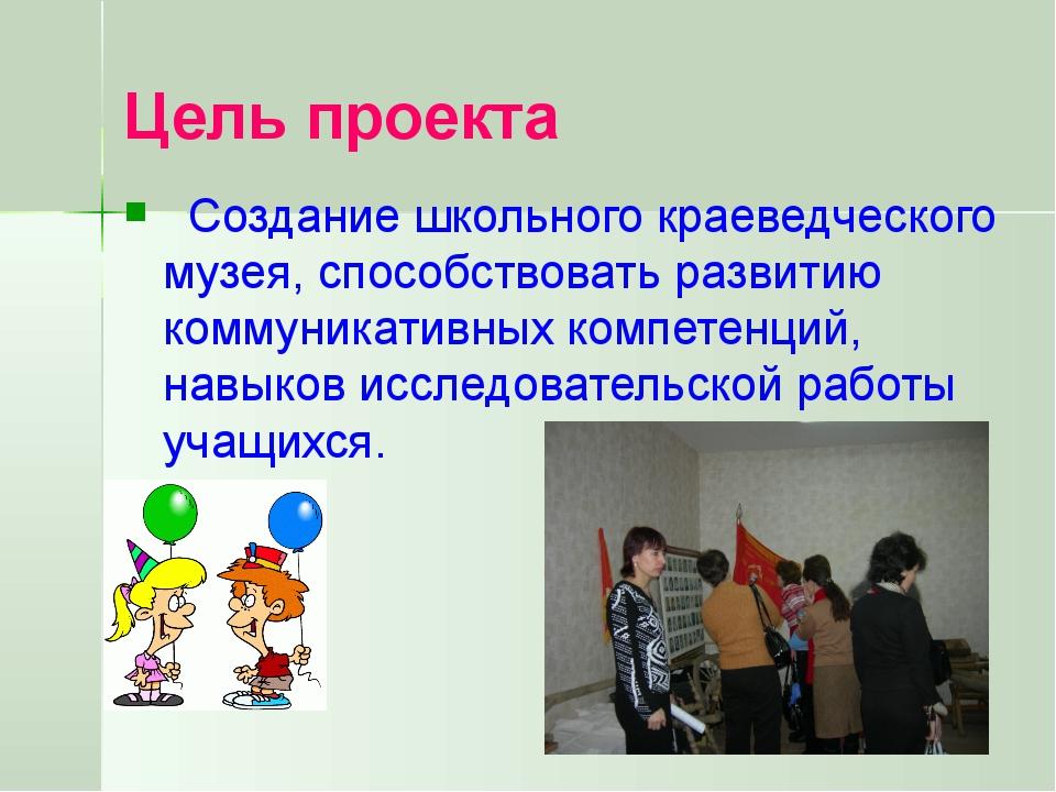 Цель проекта Создание школьного краеведческого музея, способствовать развитию...