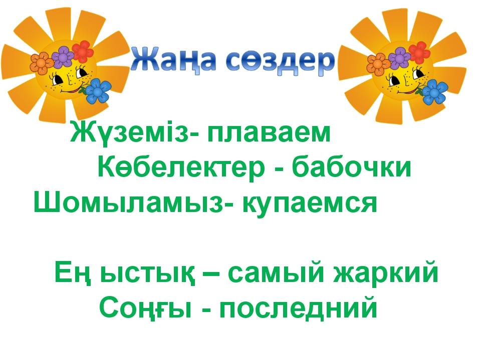 Жүземіз- плаваем Көбелектер - бабочки Шомыламыз- купаемся Ең ыстық – самый жа...