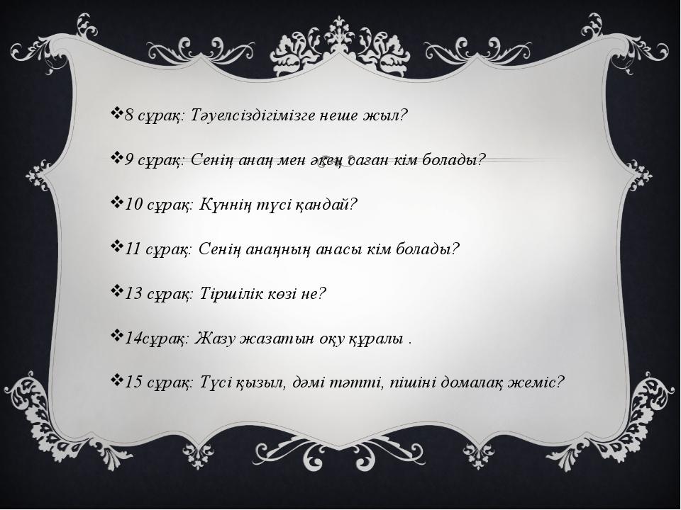 8 сұрақ: Тәуелсіздігімізге неше жыл? 9 cұрақ: Сенің анаң мен әкең саған кім б...