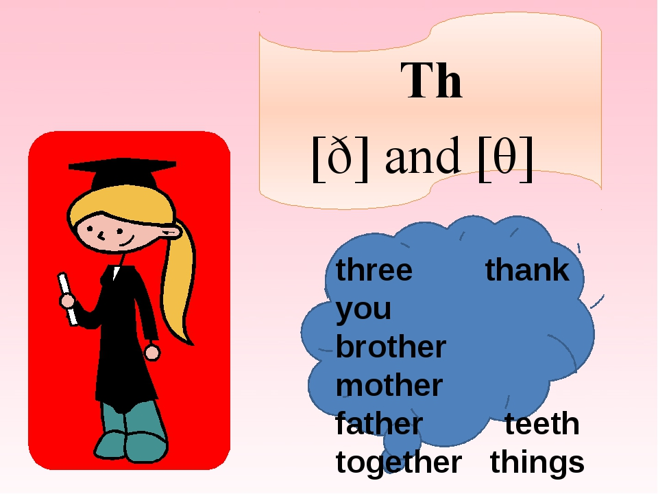 Th [ð] and [θ] three thank you brother mother father teeth together things