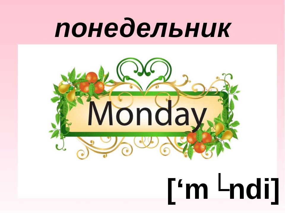 понедельник ['mʌndi]