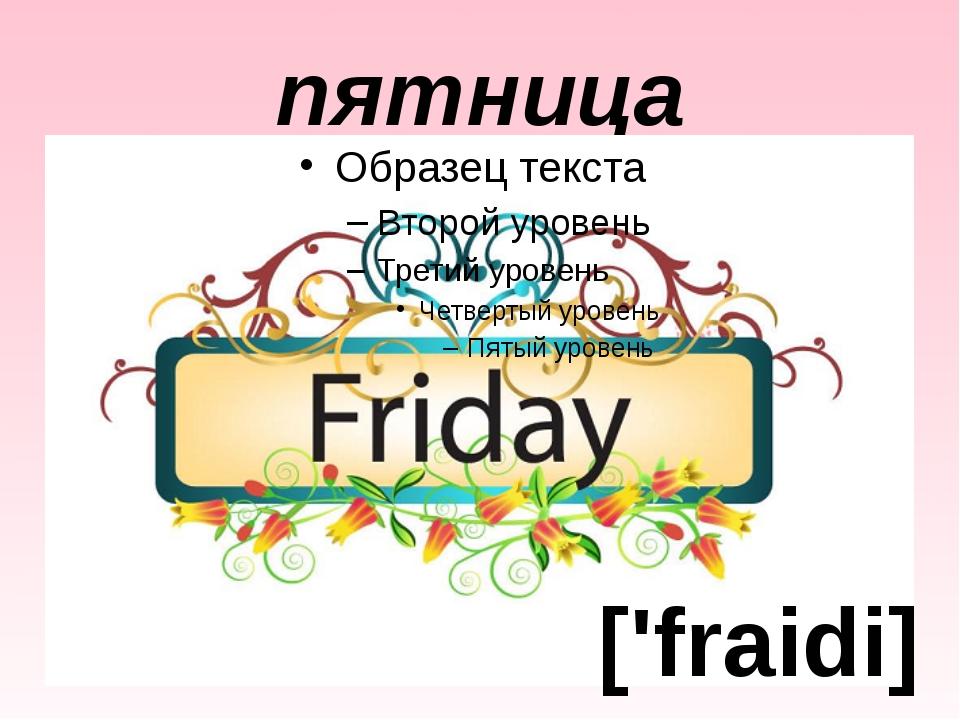 пятница ['fraidi]