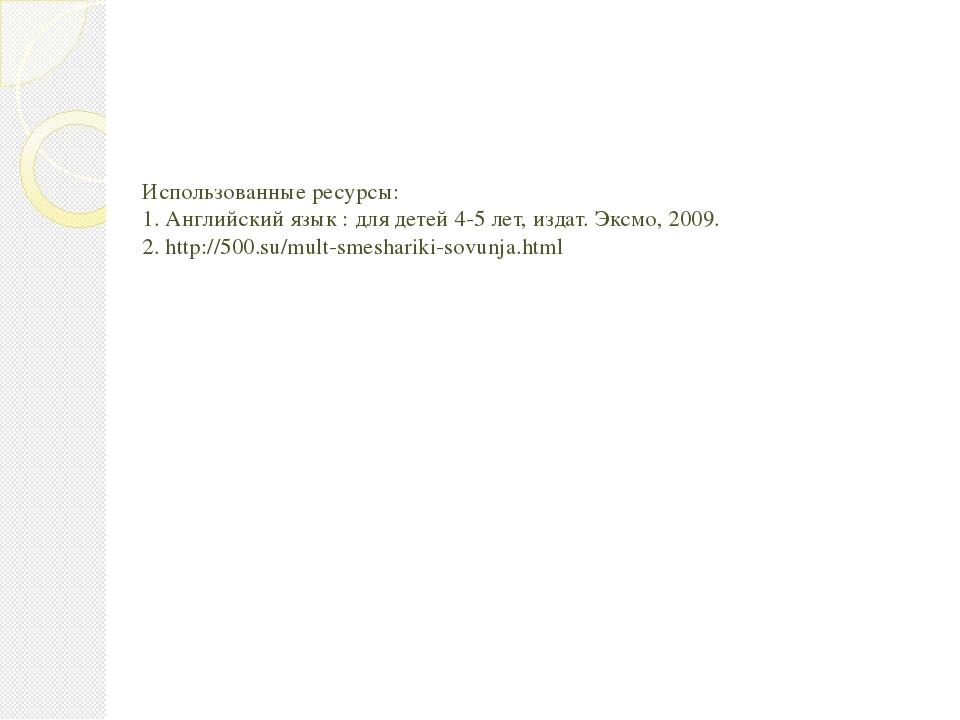 Использованные ресурсы: 1. Английский язык : для детей 4-5 лет, издат. Эксмо,...