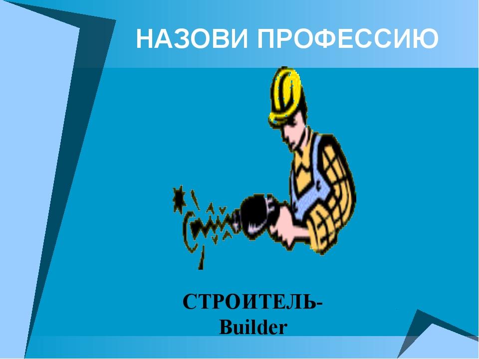 НАЗОВИ ПРОФЕССИЮ СТРОИТЕЛЬ-Builder