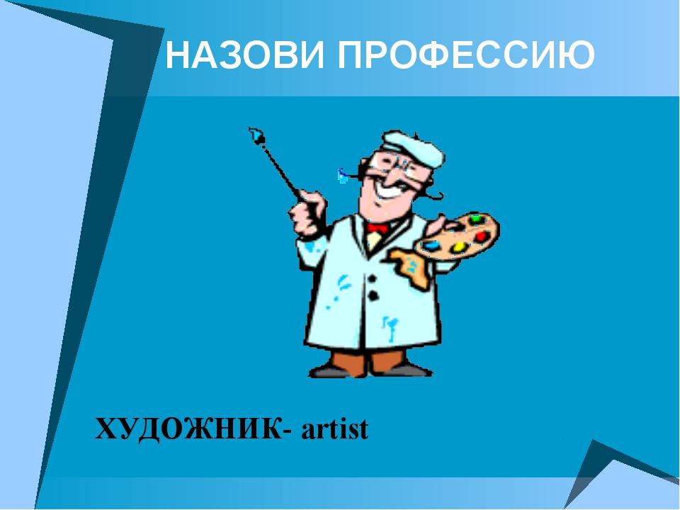НАЗОВИ ПРОФЕССИЮ ХУДОЖНИК- artist