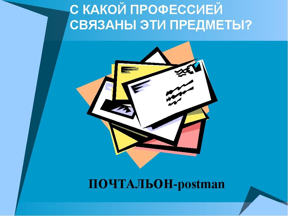 С КАКОЙ ПРОФЕССИЕЙ СВЯЗАНЫ ЭТИ ПРЕДМЕТЫ? ПОЧТАЛЬОН-postman