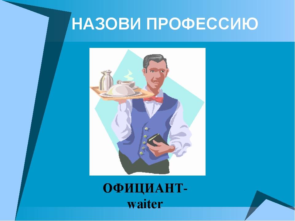 НАЗОВИ ПРОФЕССИЮ ОФИЦИАНТ- waiter