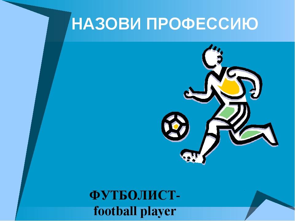 НАЗОВИ ПРОФЕССИЮ ФУТБОЛИСТ- football player