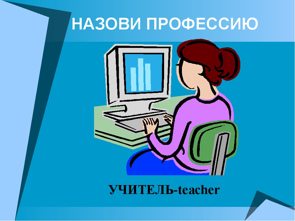 НАЗОВИ ПРОФЕССИЮ УЧИТЕЛЬ-teacher