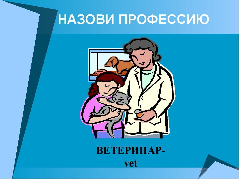 НАЗОВИ ПРОФЕССИЮ ВЕТЕРИНАР- vet