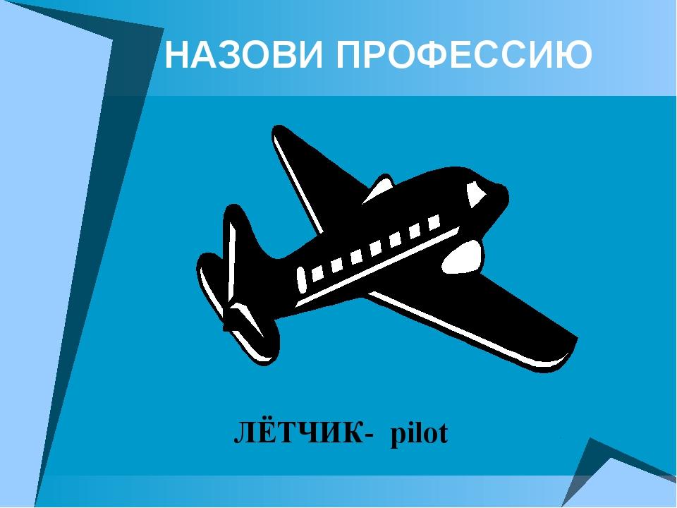 НАЗОВИ ПРОФЕССИЮ ЛЁТЧИК- pilot