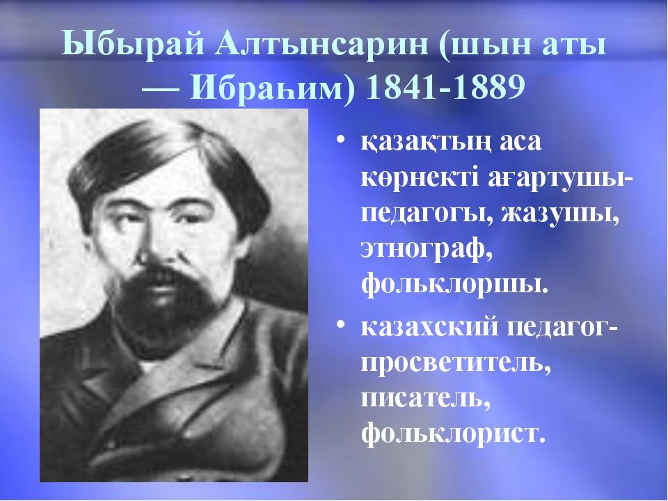 Ыбырай Алтынсарин (шын аты — Ибраһим) 1841-1889 қазақтың аса көрнекті ағартуш...