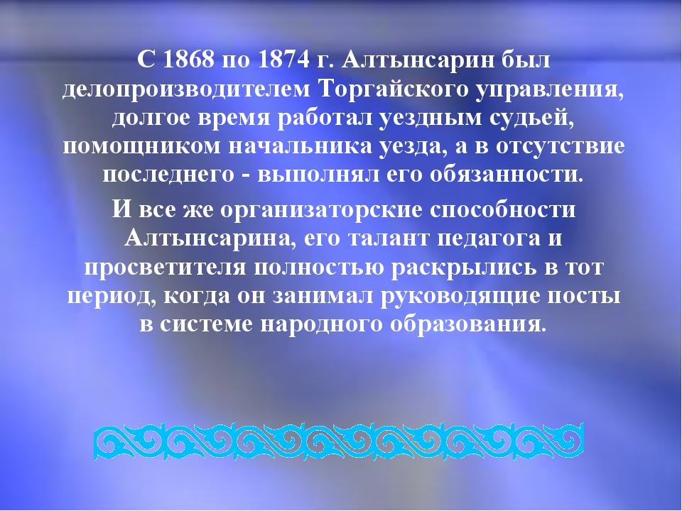 С 1868 по 1874 г. Алтынсарин был делопроизводителем Торгайского управления,...