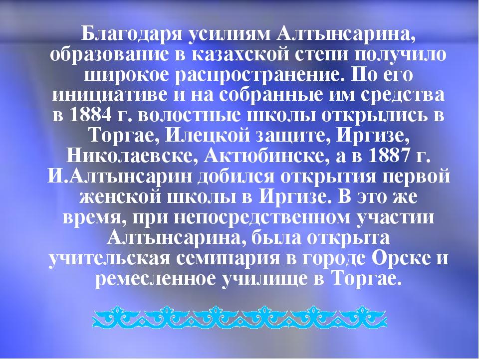 Благодаря усилиям Алтынсарина, образование в казахской степи получило широко...