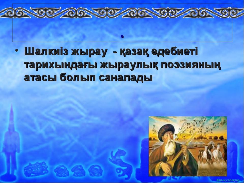 . Шалкиіз жырау - қазақ әдебиеті тарихындағы жыраулық поэзияның атасы болып...