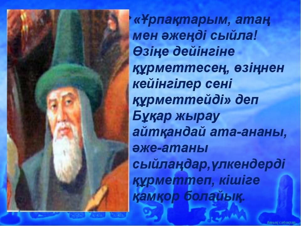 «Ұрпақтарым, атаң мен әжеңді сыйла! Өзіңе дейінгіне құрметтесең, өзіңнен кейі...