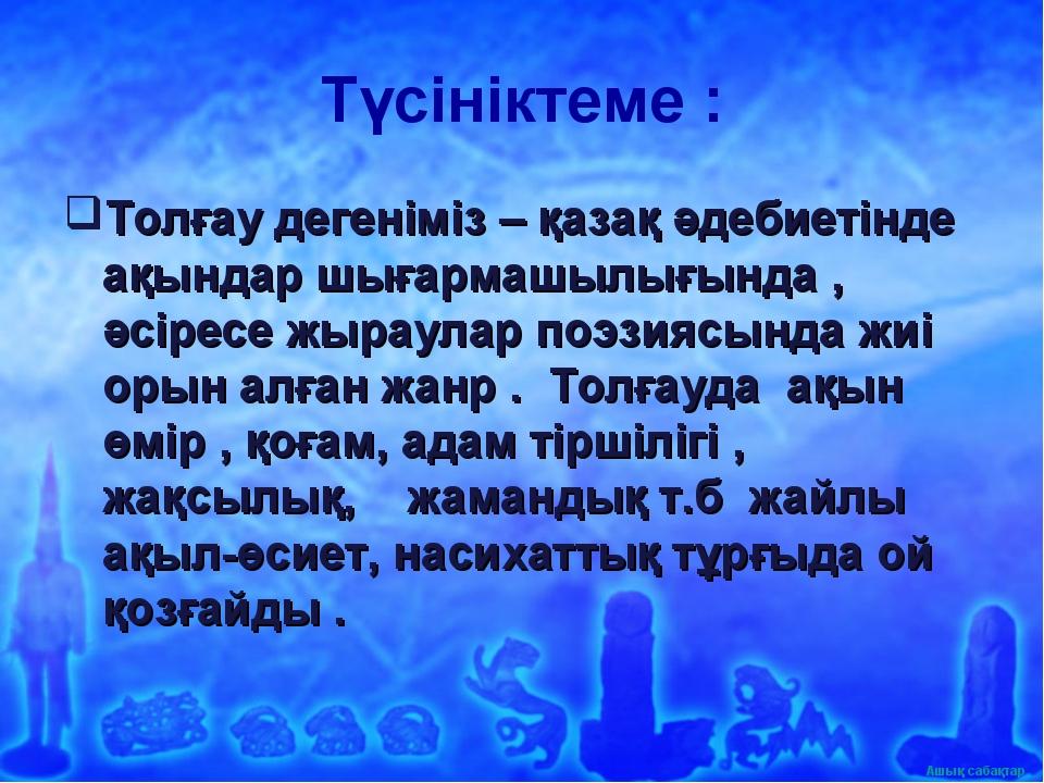 Түсініктеме : Толғау дегеніміз – қазақ әдебиетінде ақындар шығармашылығында ,...