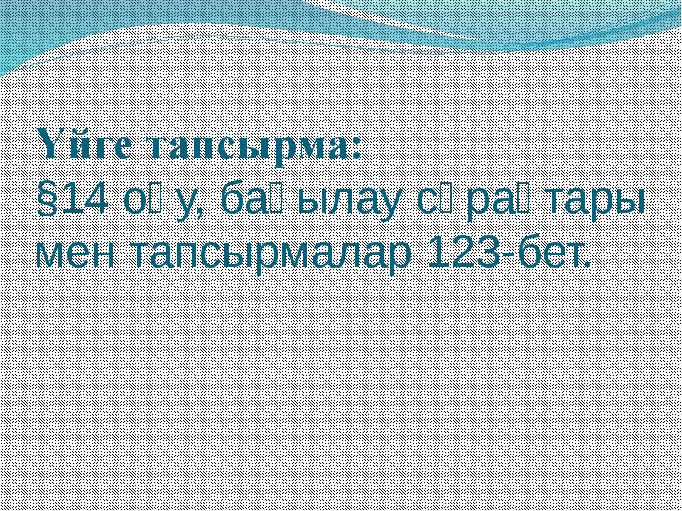 Үйге тапсырма: §14 оқу, бақылау сұрақтары мен тапсырмалар 123-бет.