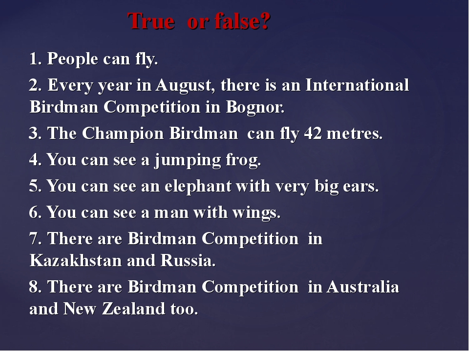True or false? 1. People can fly. 2. Every year in August, there is an Inter...