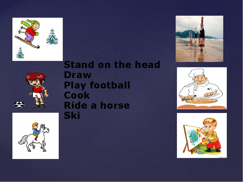 Stand on the head Draw Play football Cook Ride a horse Ski