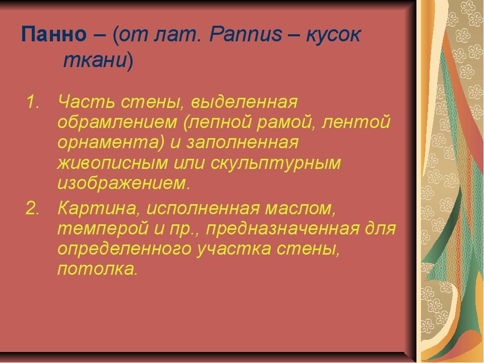 Панно – (от лат. Pannus – кусок ткани) Часть стены, выделенная обрамлением (л...