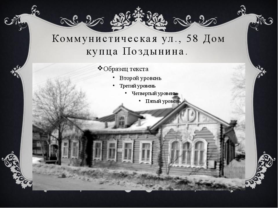 Коммунистическая ул., 58 Дом купца Поздынина.