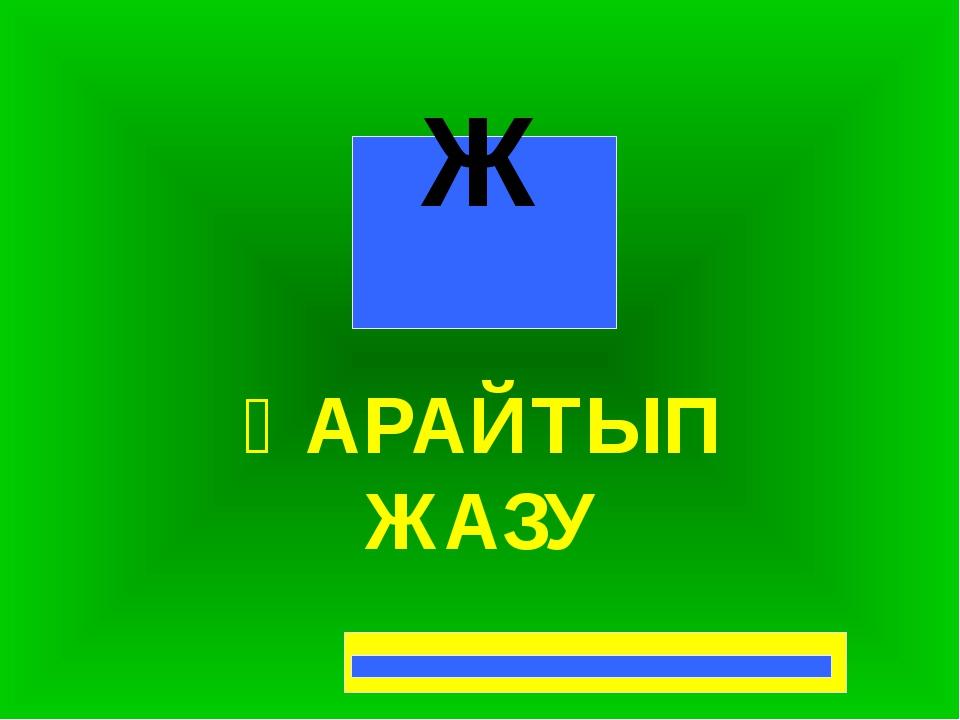 ҚАРАЙТЫП ЖАЗУ Ж