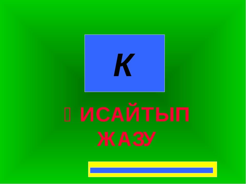 К ҚИСАЙТЫП ЖАЗУ