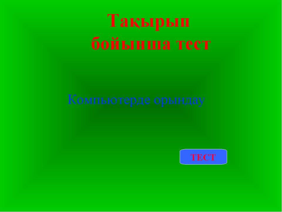 Тақырып бойынша тест Компьютерде орындау ТЕСТ