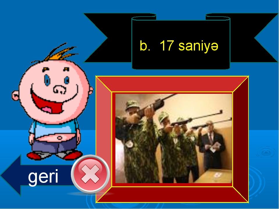 b. 17 saniyə geri