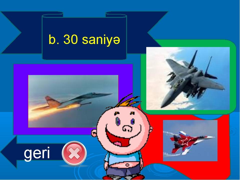 b. 30 saniyə geri