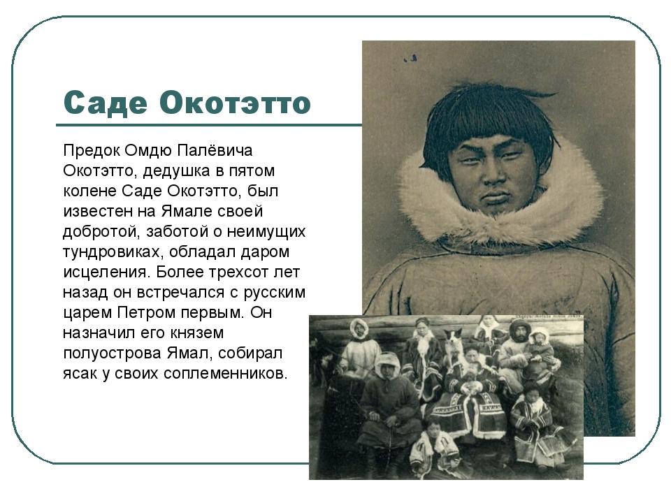 Саде Окотэтто Предок Омдю Палёвича Окотэтто, дедушка в пятом колене Саде Окот...