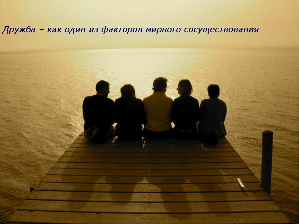 Дружба – как один из факторов мирного сосуществования Дружба – как один из фа...