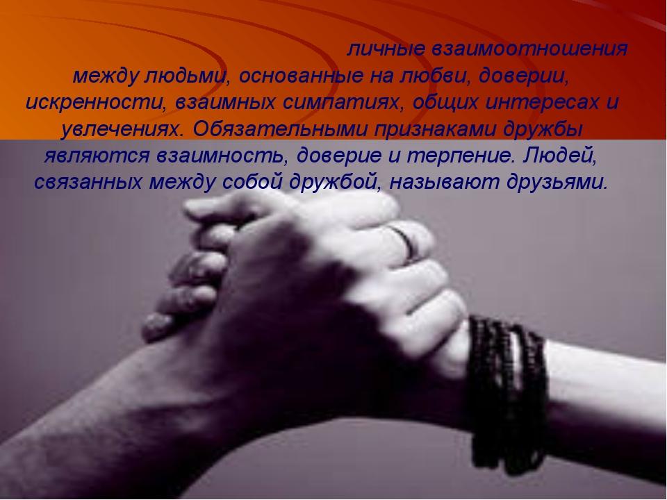Дру́жба — это бескорыстные личные взаимоотношения между людьми, основанные на...