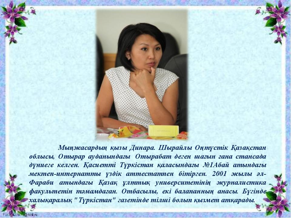 Мыңжасардың қызы Динара. Шырайлы Оңтүстік Қазақстан облысы, Отырар ауданында...