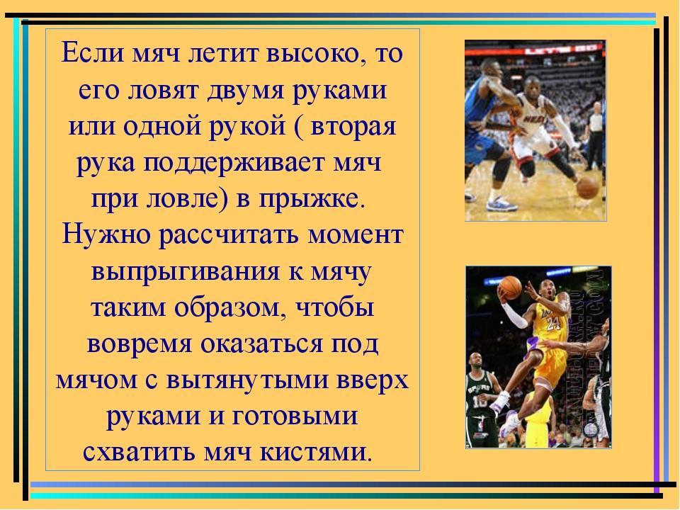Если мяч летит высоко, то его ловят двумя руками или одной рукой ( вторая рук...