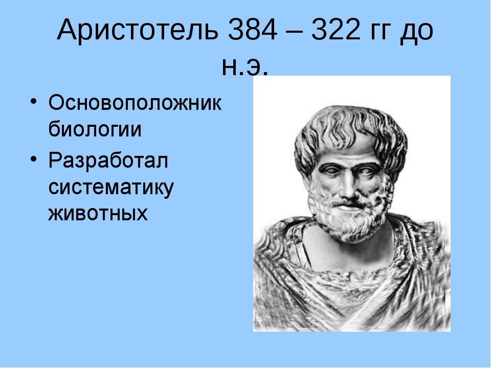 Аристотель 384 – 322 гг до н.э. Основоположник биологии Разработал систематик...