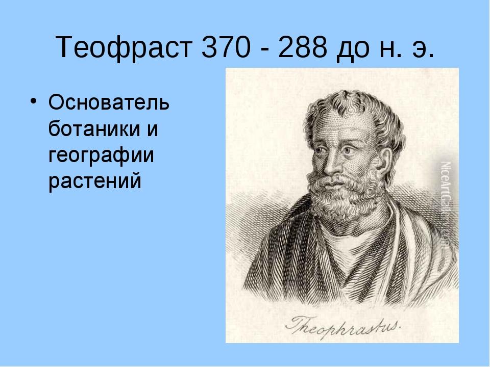 Теофраст 370 - 288 до н. э. Основатель ботаники и географии растений