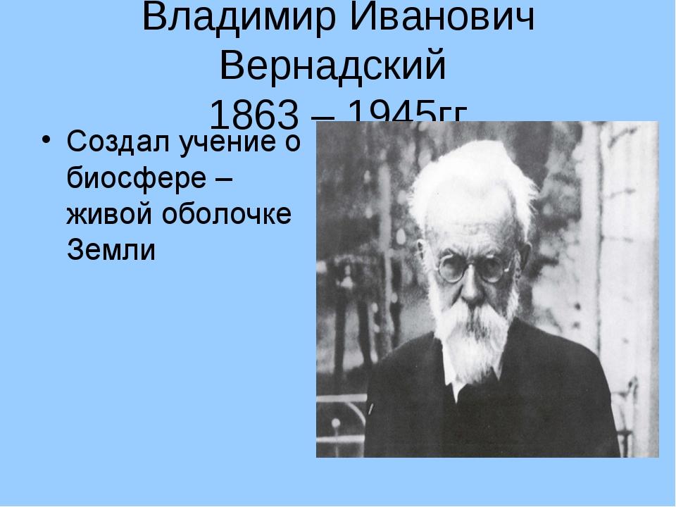 Владимир Иванович Вернадский 1863 – 1945гг Создал учение о биосфере – живой о...