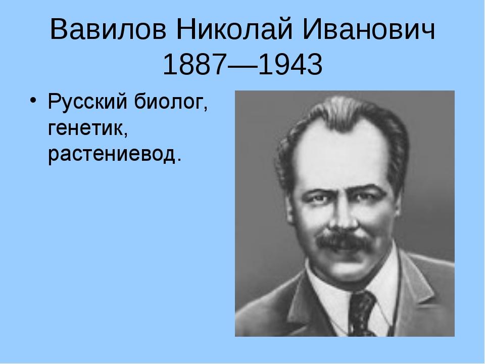 Вавилов Николай Иванович 1887—1943 Русский биолог, генетик, растениевод.