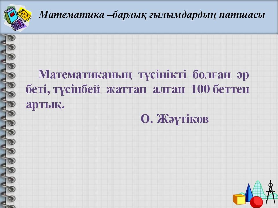 Математика –барлық ғылымдардың патшасы Математиканың түсінікті болған әр бет...