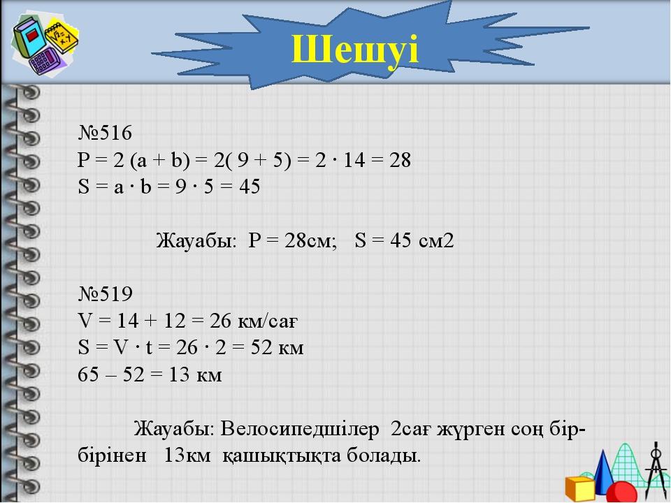 Шешуі №516 P = 2 (a + b) = 2( 9 + 5) = 2 ∙ 14 = 28 S = a ∙ b = 9 ∙ 5 = 45 Жау...