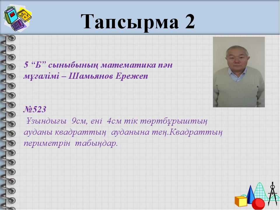 """5 """"Б"""" сыныбының математика пән мұғалімі – Шамьянов Ережеп №523 Ұзындығы 9см,..."""