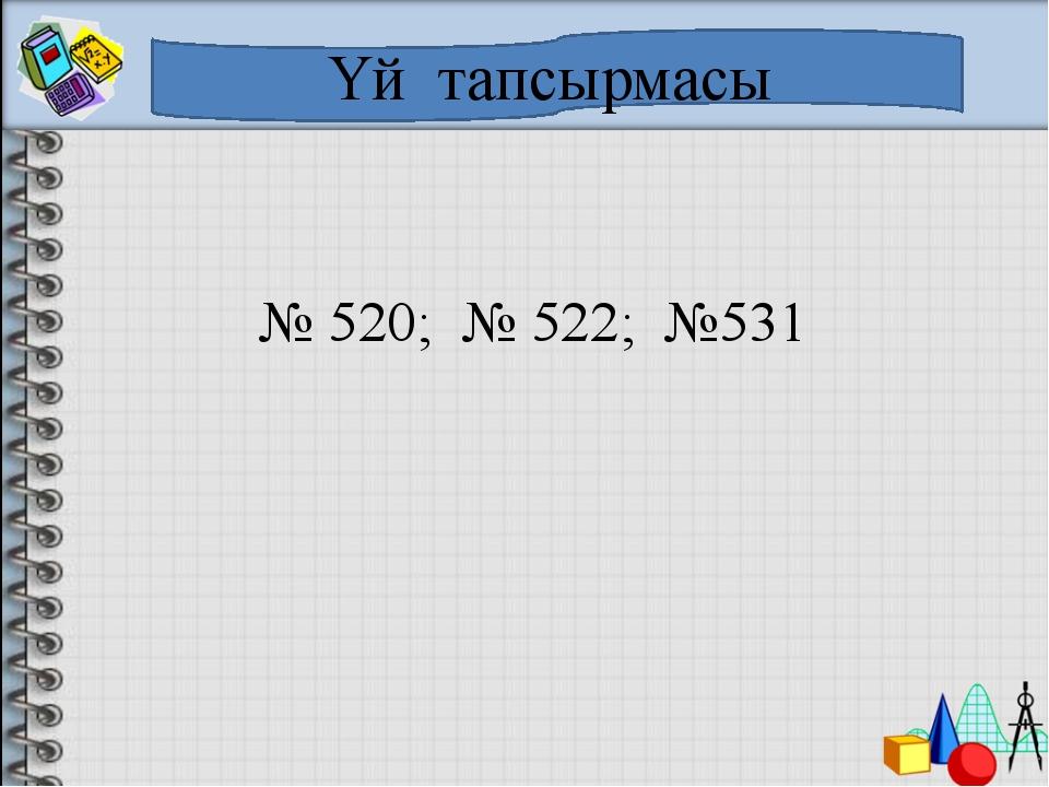 Үй тапсырмасы № 520; № 522; №531