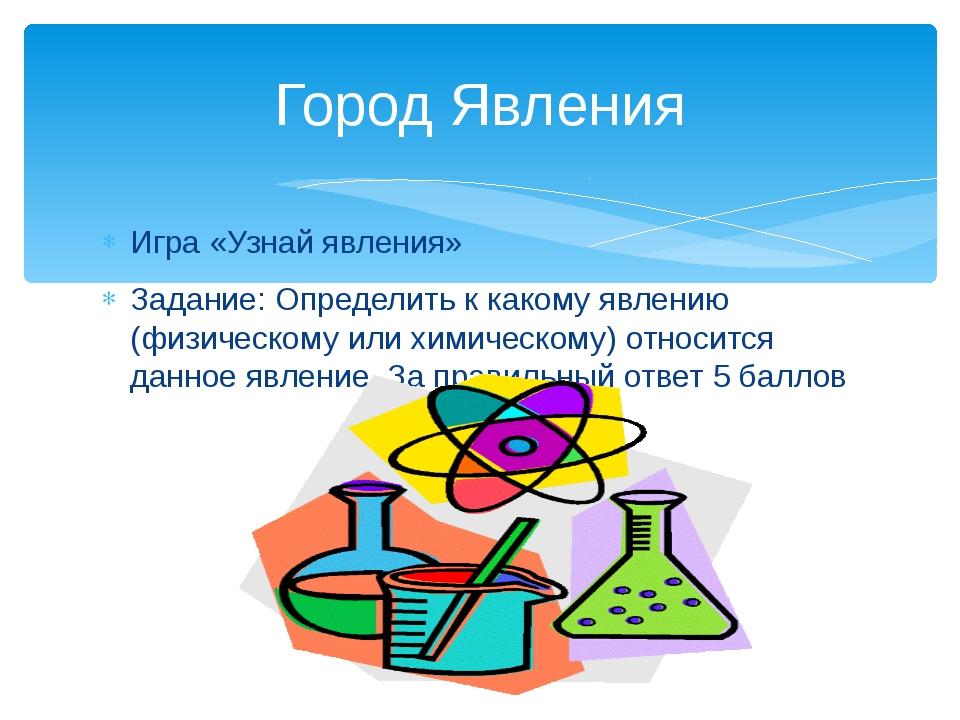 Игра «Узнай явления» Задание: Определить к какому явлению (физическому или хи...