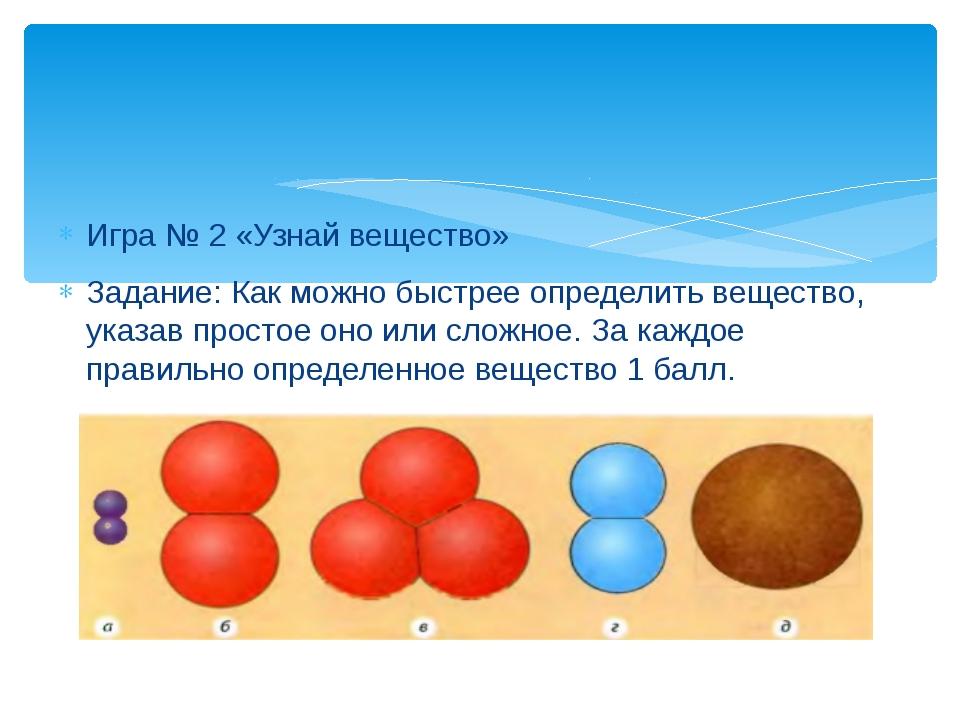 Игра № 2 «Узнай вещество» Задание: Как можно быстрее определить вещество, ука...