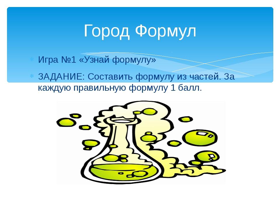 Игра №1 «Узнай формулу» ЗАДАНИЕ: Составить формулу из частей. За каждую прави...